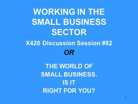 1 WORKING IN THE SMALL BUSINESS SECTOR X420 Discussion Session #82 THE WORLD OF SMALL BUSINESS. IS IT RIGHT FOR YOU? OR.