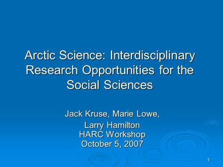 1 Arctic Science: Interdisciplinary Research Opportunities for the Social Sciences Jack Kruse, Marie Lowe, Larry Hamilton HARC Workshop October 5, 2007.