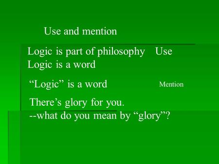"Use and mention Logic is part of philosophy Logic is a word ""Logic"" is a word Use There's glory for you. --what do you mean by ""glory""? Mention."