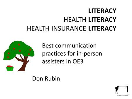 V ERBAL R EMEDIES LITERACY HEALTH LITERACY HEALTH INSURANCE LITERACY Best communication practices for in-person assisters in OE3 Don Rubin.