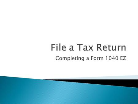 Completing a Form 1040 EZ.  Tax return: set of forms that taxpayers use to calculate their tax obligations ◦ If tax return shows that your withholding.
