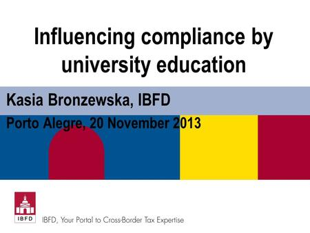 Influencing compliance by university education Kasia Bronzewska, IBFD Porto Alegre, 20 November 2013.