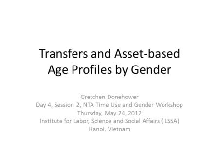 Transfers and Asset-based Age Profiles by Gender Gretchen Donehower Day 4, Session 2, NTA Time Use and Gender Workshop Thursday, May 24, 2012 Institute.