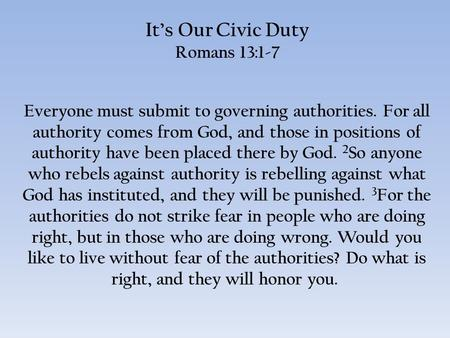 It's Our Civic Duty Romans 13:1-7 Everyone must submit to governing authorities. For all authority comes from God, and those in positions of authority.