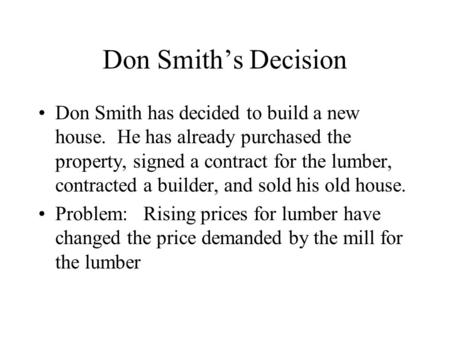 Don Smith's Decision Don Smith has decided to build a new house. He has already purchased the property, signed a contract for the lumber, contracted a.