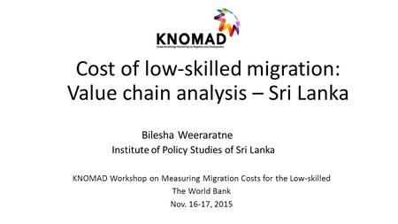 Cost of low-skilled migration: Value chain analysis – Sri Lanka Bilesha Weeraratne Institute of Policy Studies of Sri Lanka KNOMAD Workshop on Measuring.