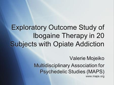 Exploratory Outcome Study of Ibogaine Therapy in 20 Subjects with Opiate Addiction Valerie Mojeiko Multidisciplinary Association for Psychedelic Studies.