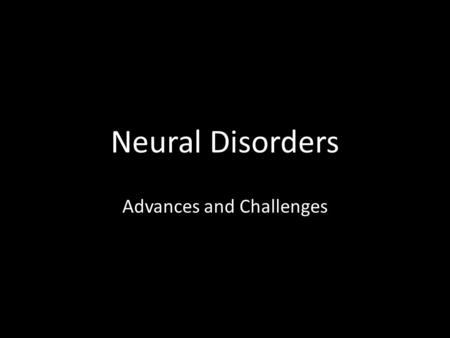Neural Disorders Advances and Challenges. Why Study Neural Diseases? Application of neuroscience Coming together of research and medical applications.