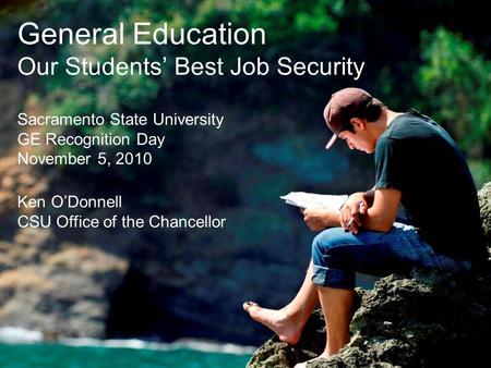 General Education Our Students' Best Job Security Sacramento State University GE Recognition Day November 5, 2010 Ken O'Donnell CSU Office of the Chancellor.