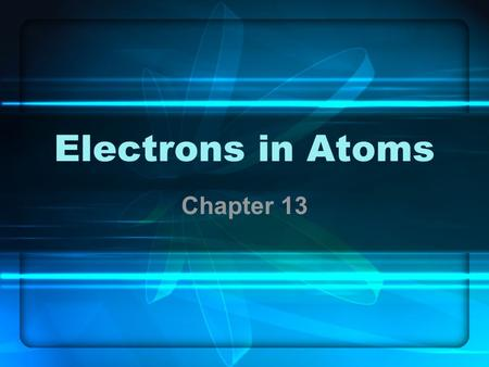 Electrons in Atoms Chapter 13. Connection to Chapter 5 From the atomists to Rutherford, we discussed the evolution of subatomic particles. The discussion.