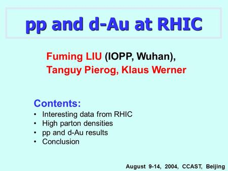 Pp and d-Au at RHIC Contents: Interesting data from RHIC High parton densities pp and d-Au results Conclusion Fuming LIU (IOPP, Wuhan), Tanguy Pierog,
