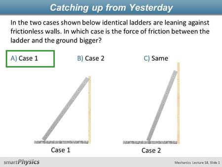 In the two cases shown below identical ladders are leaning against frictionless walls. In which case is the force of friction between the ladder and the.