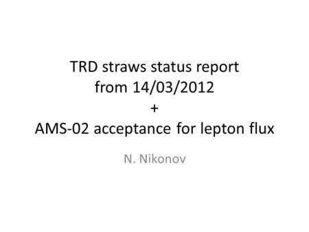 TRD straws status report from 14/03/2012 + AMS-02 acceptance for lepton flux N. Nikonov.