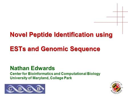 Novel Peptide Identification using ESTs and Genomic Sequence Nathan Edwards Center for Bioinformatics and Computational Biology University of Maryland,