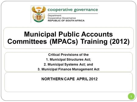 1 Municipal Public Accounts Committees (MPACs) Training (2012) Critical Provisions of the 1. Municipal Structures Act; 2. Municipal Systems Act; and 3.