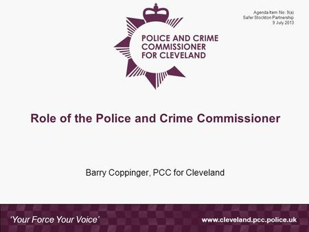 Www.cleveland.pcc.police.uk 'Your Force Your Voice' Role of the Police and Crime Commissioner Barry Coppinger, PCC for Cleveland Agenda Item No: 9(a) Safer.