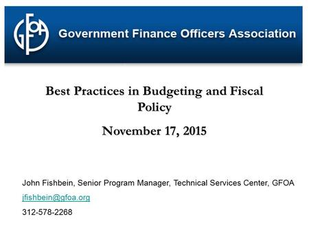 Best Practices in Budgeting and Fiscal Policy November 17, 2015 John Fishbein, Senior Program Manager, Technical Services Center, GFOA