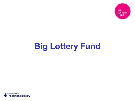 Big Lottery Fund. What is the Big Lottery Fund? BIG is one of the four major Lottery distributors – the others are Arts Council England, Heritage Lottery.