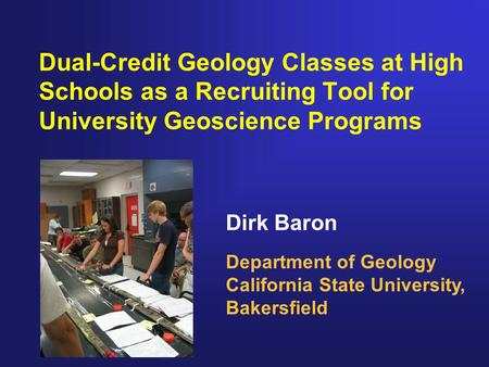 Dirk Baron Department of Geology California State University, Bakersfield Dual-Credit Geology Classes at High Schools as a Recruiting Tool for University.