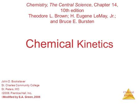 Chemical Kinetics Chemical Kinetics John D. Bookstaver St. Charles Community College St. Peters, MO  2006, Prentice Hall, Inc.  Modified by S.A. Green,