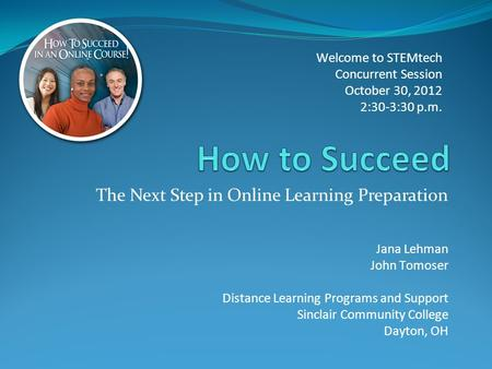 The Next Step in Online Learning Preparation Welcome to STEMtech Concurrent Session October 30, 2012 2:30-3:30 p.m. Jana Lehman John Tomoser Distance Learning.