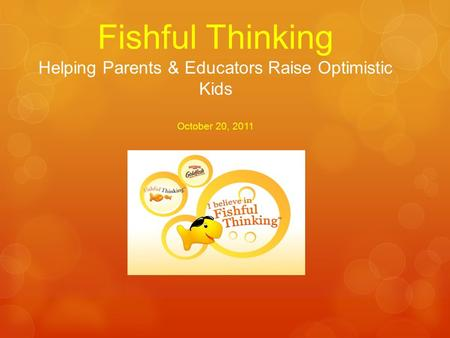 Fishful Thinking Helping Parents & Educators Raise Optimistic Kids October 20, 2011.