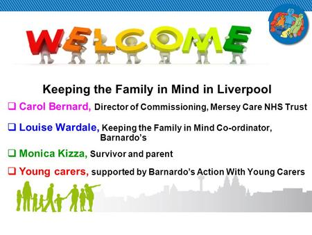 Keeping the Family in Mind in Liverpool  Carol Bernard, Director of Commissioning, Mersey Care NHS Trust  Louise Wardale, Keeping the Family in Mind.