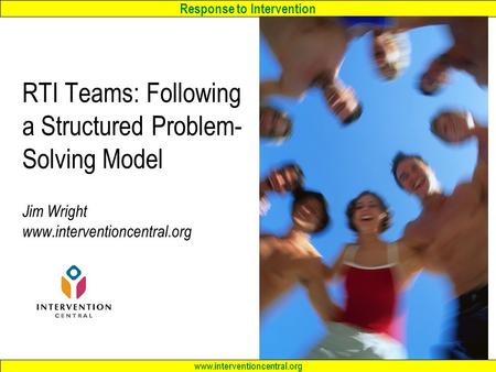 Response to Intervention www.interventioncentral.org RTI Teams: Following a Structured Problem- Solving Model Jim Wright www.interventioncentral.org.