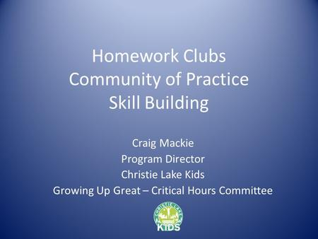 Homework Clubs Community of Practice Skill Building Craig Mackie Program Director Christie Lake Kids Growing Up Great – Critical Hours Committee.