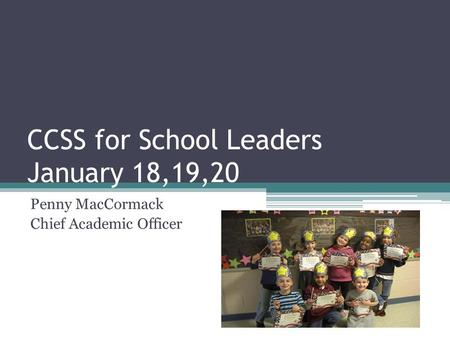 CCSS for School Leaders January 18,19,20 Penny MacCormack Chief Academic Officer.