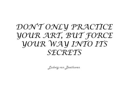DON'T ONLY PRACTICE YOUR ART, BUT FORCE YOUR WAY INTO ITS SECRETS Ludwig van Beethoven.