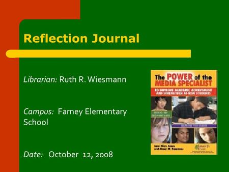 Reflection Journal Librarian: Ruth R. Wiesmann Campus: Farney Elementary School Date: October 12, 2008.