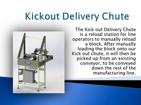 The Kick out Delivery Chute is a reload station for line operators to manually reload a block. After manually loading the block onto our Kick out chute,