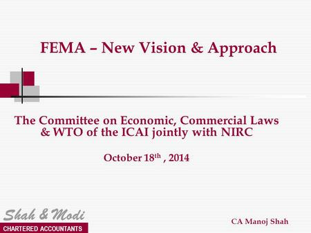 Shah & Modi CHARTERED ACCOUNTANTS FEMA – New Vision & Approach The Committee on Economic, Commercial Laws & WTO <strong>of</strong> the ICAI jointly with NIRC October 18.