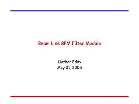 Beam Line BPM Filter Module Nathan Eddy May 31, 2005.