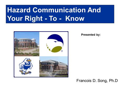 Presented by: Hazard Communication And Your Right - To - Know Francois D. Song, Ph.D.