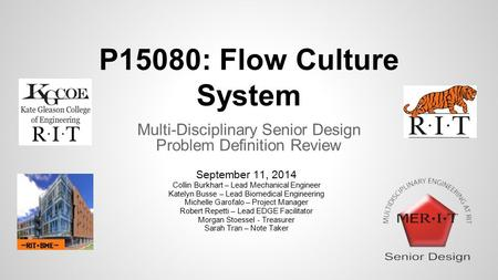 P15080: Flow Culture System Multi-Disciplinary Senior Design Problem Definition Review September 11, 2014 Collin Burkhart – Lead Mechanical Engineer Katelyn.