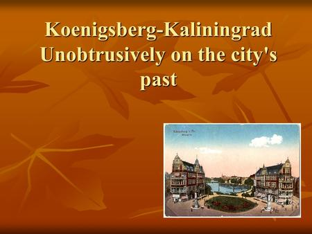 Koenigsberg-Kaliningrad Unobtrusively on the city's past.