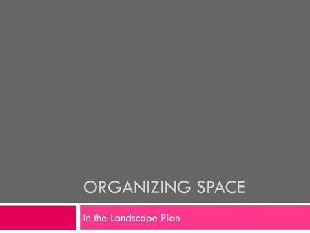 ORGANIZING SPACE In the Landscape Plan. Why do we need Organization?  Most Families lack planned organization of their space.  Less functional space.