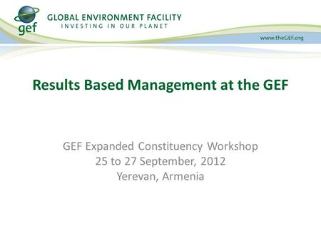 GEF Expanded Constituency Workshop 25 to 27 September, 2012 Yerevan, Armenia Results Based Management at the GEF.