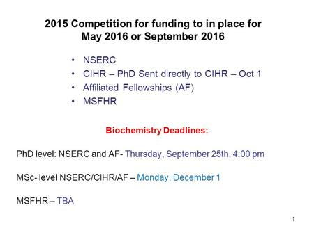 1 2015 Competition for funding to in place for May 2016 or September 2016 NSERC CIHR – PhD Sent directly to CIHR – Oct 1 Affiliated Fellowships (AF) MSFHR.