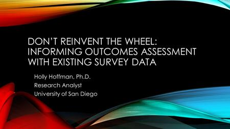DON'T REINVENT THE WHEEL: INFORMING OUTCOMES ASSESSMENT WITH EXISTING SURVEY DATA Holly Hoffman, Ph.D. Research Analyst University of San Diego.