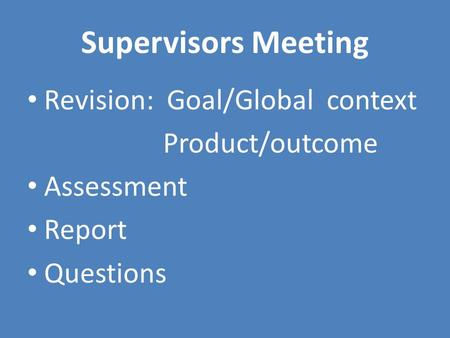 Supervisors Meeting Revision: Goal/Global context Product/outcome Assessment Report Questions.