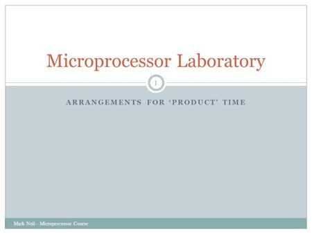 ARRANGEMENTS FOR 'PRODUCT' TIME Mark Neil - Microprocessor Course 1 Microprocessor Laboratory.