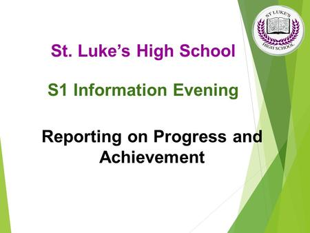 Reporting on Progress and Achievement St. Luke's High School S1 Information Evening.