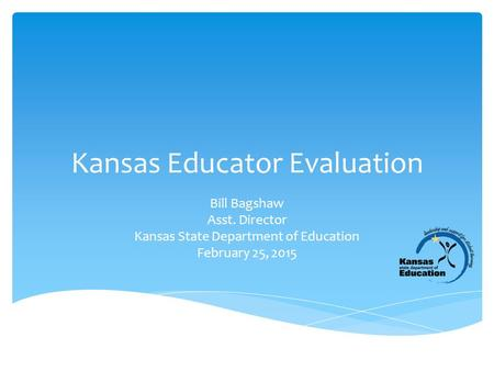 Kansas Educator Evaluation Bill Bagshaw Asst. Director Kansas State Department of Education February 25, 2015.