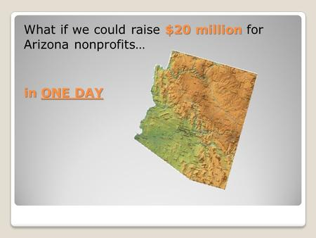 $20 million What if we could raise $20 million for Arizona nonprofits… in ONE DAY.