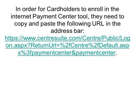In order for Cardholders to enroll in the internet Payment Center tool, they need to copy and paste the following URL in the address bar: https://www.centresuite.com/Centre/Public/Log.