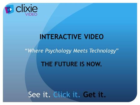 "See it. Click it. Get it. INTERACTIVE VIDEO ""Where Psychology Meets Technology"" THE FUTURE IS NOW."