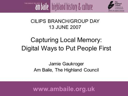 Www.ambaile.org.uk CILIPS BRANCH/GROUP DAY 13 JUNE 2007 Capturing Local Memory: Digital Ways to Put People First Jamie Gaukroger Am Baile, The Highland.